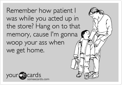 Remember how patient I was while you acted up in the store? Hang on…
