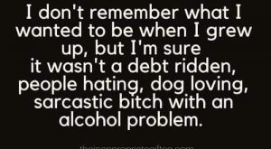 Minus the alcohol problem, or maybe the problem is that I don't have an…