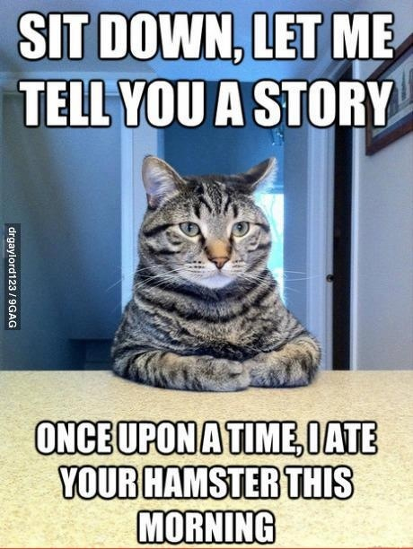 Sit down. Let me tell you a story. Once upon a time, I ate…