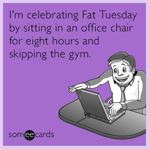 I'm celebrating Fat Tuesday by sitting in an office chair for eight hours and…