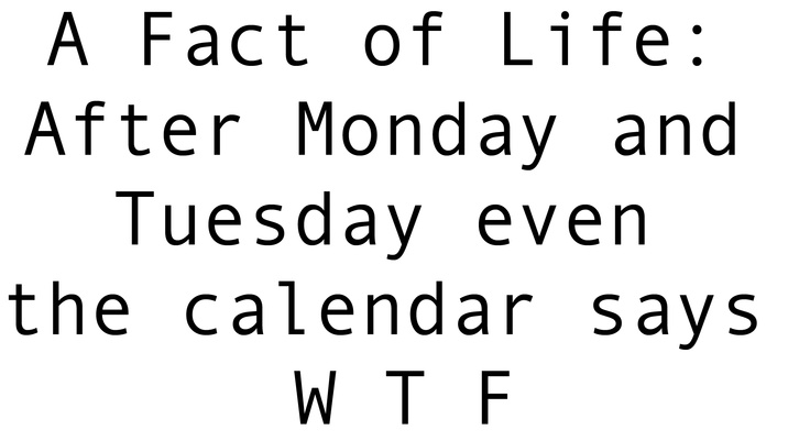 A Fact of Life: After Monday and Tuesday even the calendar says W T…