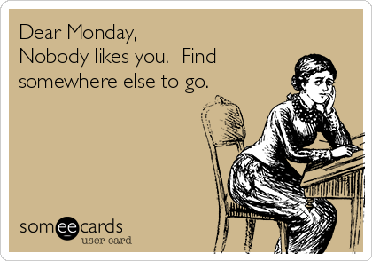 Dear Monday, Nobody likes you. Find somewhere else to go
