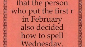 "I'm fairly certain that the person who put the first ""r "" in February…..."