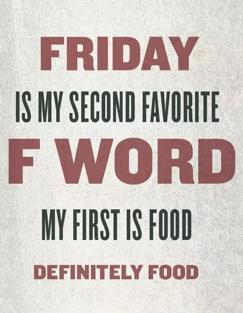 Friday Is My Second Favorite F Word, My First Is Food friday friday quotes…