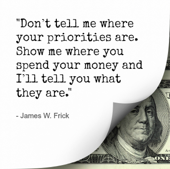 """""""Don't tell me where your priorities are. Show me where you spend your money…"""