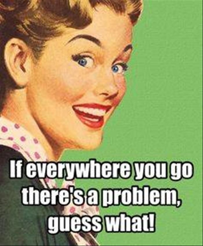 If everywhere you go there's a problem, Guess what! retro funny quotes