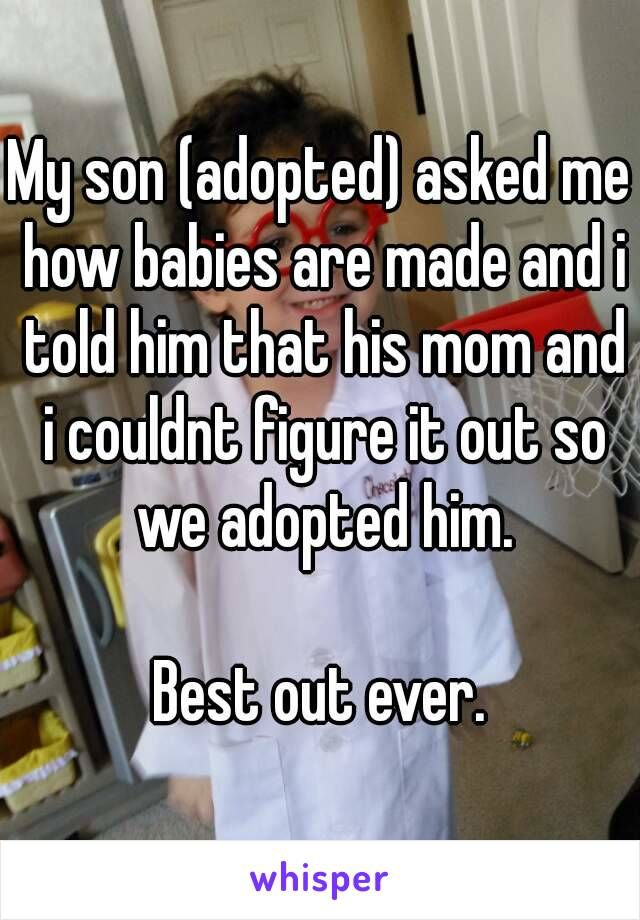 My son (adopted) asked me how babies are made and i told him that…