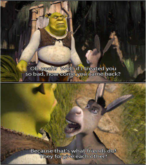 Thank you Donkey and Shrek!! Friends forgive each other no matter what!