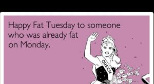 Happy Fat Tuesday quote – LOL!