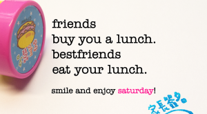 friends buy you a lunch. bestfriends eat your lunch. saturday quote |