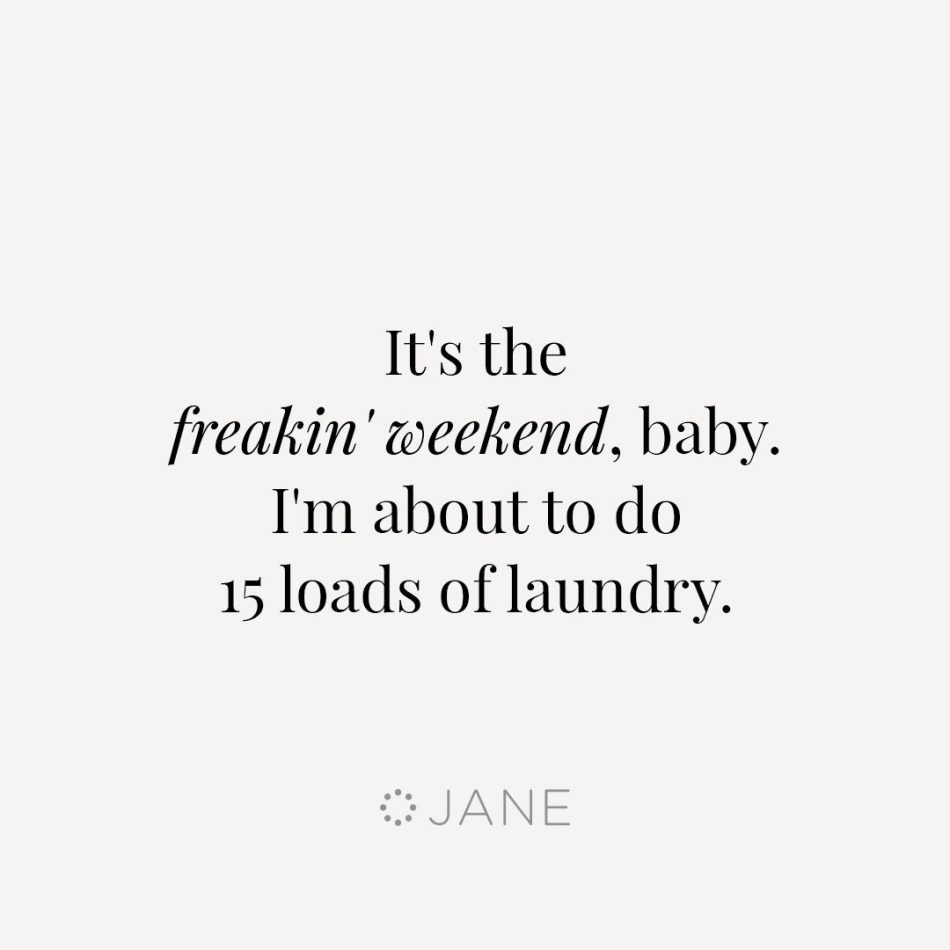 I like to party on weekends, and by party I mean do 15 loads…