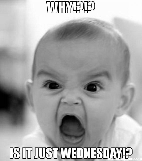 WHY!?!? IS IT JUST WEDNESDAY!? meme – Angry Baby