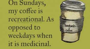 On weekends my coffee is recreational, as opposed to weekdays when it's medicinal