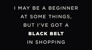 I+may+be+a+beginner+at+some+things,+but+I've+got+a+black+belt+in+shopping