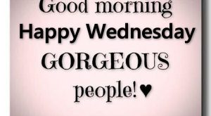 Good Morning Happy Wednesday Gorgeous People good morning wednesday hump day…