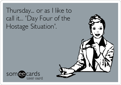 or as I like to call 'Day Four of the Hostage Situation'