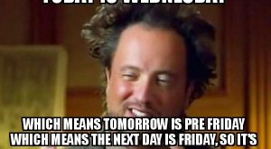 today is wednesday which means tomorrow is pre friday which means