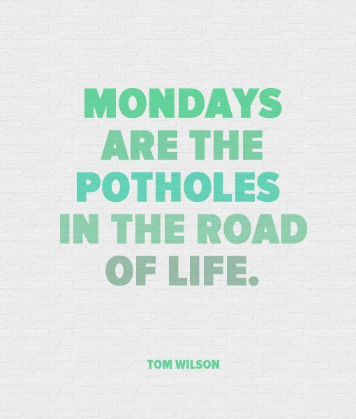 Mondays are the potholes in the road of life