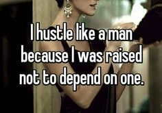I hustle like a man because I was raised not to depend on one.…