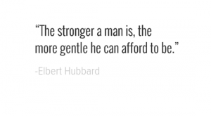 """The stronger a man is, the more gentle he can afford to be."" -Elbert…"