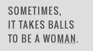 Sometimes, it takes balls to be a woman – 8 girl power quotes to…