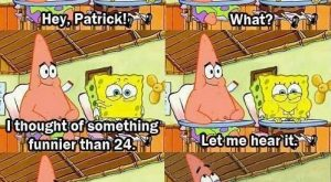 And when SpongeBob and Patrick finally thought of something funnier than 24. | 25…