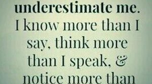 Don't underestimate me. I know more than I say, think more that I speak,…