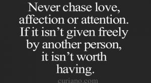 Never chase love, affection or attention. If it isn't given freely by another person...