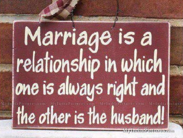 Marriage is a relationship in which one is always right and the other is…