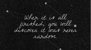 Whin It Is All Finished You Will Discover It Was Never Random