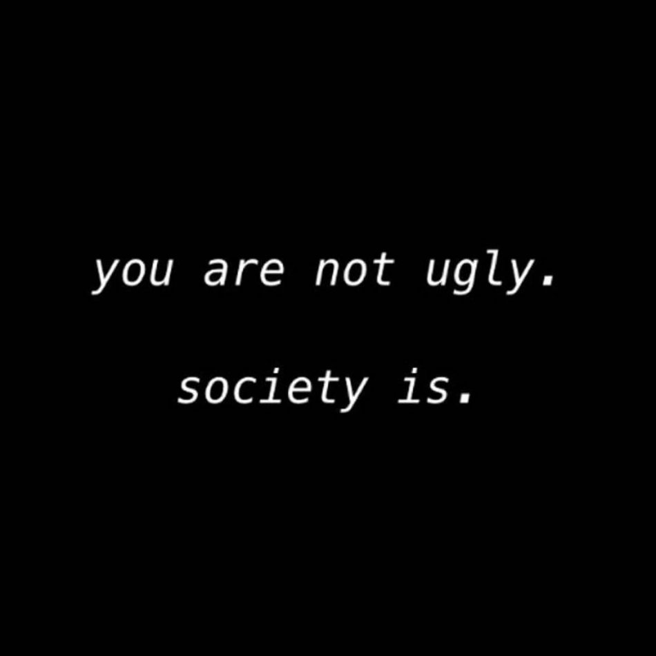 """""""You are Not Ugly. Society Is."""""""