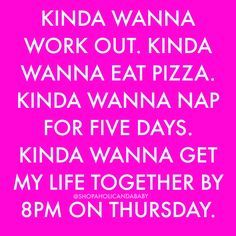 Kinda wanna work out. Kinda wanna eat pizza. Kind wanna nap for five days.…