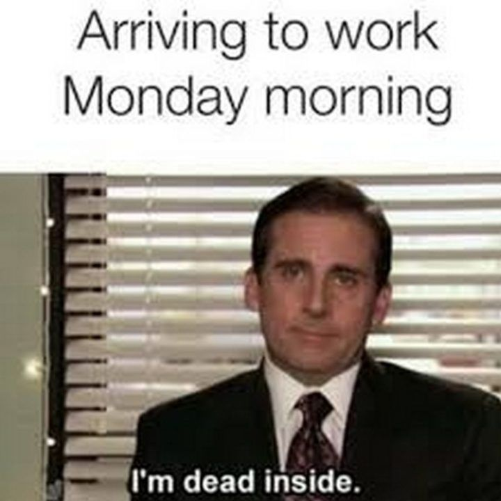"57 Funny 'the Office' Memes – ""Arriving at work Monday morning: I'm dead inside."""