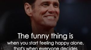 The funny thing is when you start feeling happy alone, that's when everyone decides…
